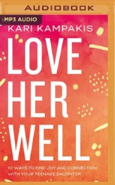Love Her Well: 10 Ways to Find Joy and Connection with Your Teenage Daughter, Unabridged Audiobook on MP3-CD