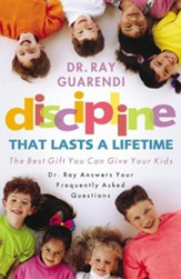 Discipline that Lasts a Lifetime, The Best Gift You Can Give  Your Kids- Dr. Ray Answers Your Frequently Asked Questions