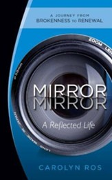 Mirror, Mirror: A Reflected Life: A Journey from Brokenness to Renewal