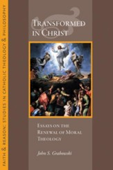 Transformed in Christ: Essays in the Renewal of Moral Theology
