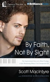 By Faith, Not By Sight: The Inspirational Story of a Blind Prodigy, a Life-Threatening Illness, and an Unexpected Gift - unabridged audiobook on CD