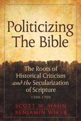 Politicizing the Bible: The Roots of Historical Criticism and the Secularization of Scripture 1300-1700