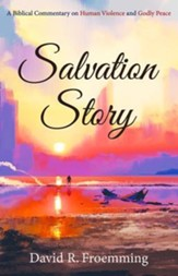 Salvation Story: A Biblical Commentary on Human Violence and Godly Peace