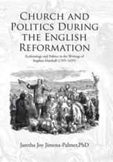 Church and Politics During the English Reformation: Ecclesiology and Politics in the Writings of Stephen Marshall (1595-1655)