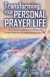 Transforming Your Personal Prayer Life: Practical Exercises to Develop a New Lens for a Balanced Prayer Life