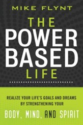 The Power-Based Life: Realize Your Life's Goals and Dreams by Strengthening Your Body, Mind, and Spirit
