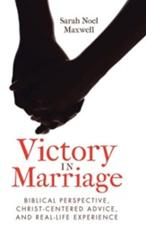 Victory in Marriage: Biblical Perspective, Christ-Centered Advice, and Real-Life Experience