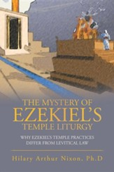 The Mystery of Ezekiel's Temple Liturgy: Why Ezekiel's Temple Practices Differ from Levitical Law