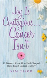 Joy Is Contagious... Cancer Isn't: 12 Women Share How Faith Shaped Their Breast Cancer Journey