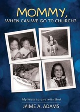 Mommy, When Can We Go to Church?: My Walk to and with God
