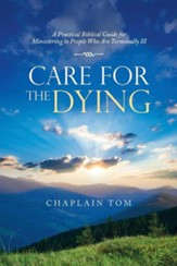 Care for the Dying: A Practical Biblical Guide for Ministering to People Who Are Terminally Ill