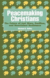 Peacemaking Christians: The Future of Just Wars,  Pacifism &, Nonviolent Resistance