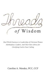 Threads of Wisdom: Real World Journeys to Leadership of Christian Women Marketplace Leaders, and Their Best Advice for Glorifying God in