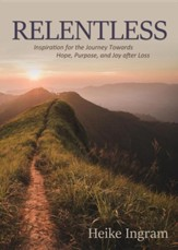 Relentless: Inspiration for the Journey Towards Hope, Joy, and Purpose After Loss