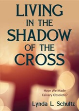 Living in the Shadow of the Cross: Have We Made Calvary Obsolete?