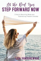 Let the Real You Step Forward Now: 5 Keys to Becoming Whole and Experiencing Freedom Everyday, Edition 0002