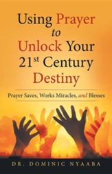 Using Prayer to Unlock Your 21st Century Destiny: Prayer Saves, Works Miracles, and Blesses