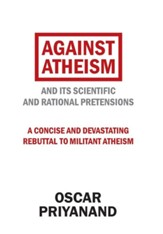 Against Atheism: And Its Scientific and Rational Pretensions