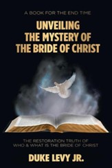 Unveiling the Mystery of the Bride of Christ: The Restoration Truth of Who & What Is the Bride of Christ