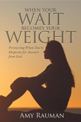 When Your Wait Becomes Your Weight: Persevering When You're Desperate for Answers from God