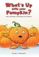 What's Up with Your Pumpkin?: Keys and Steps to Reaching Your Dreams