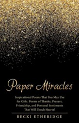 Paper Miracles: Inspirational Poems That You May Use for Gifts. Poems of Thanks, Prayers, Friendship, and Personal Sentiments That Wil