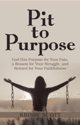 Pit to Purpose: God Has Purpose for Your Pain, a Reason for Your Struggle, and Reward for Your Faithfulness