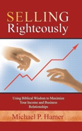 Selling Righteously: Using Biblical Wisdom to Maximize Your Income and Business Relationships
