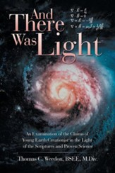And There Was Light: An Examination of the Claims of Young Earth Creationist in the Light of the Scriptures and Proven Science