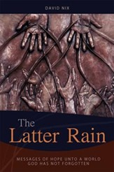 The Latter Rain: Messages of Hope Unto a World God has Not Forgotten