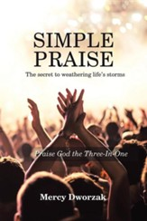 Simple Praise: The Secret to Weathering Life's Storms Praise God the Three-In-One