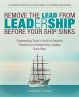 Remove the Lead from Leadership Before Your Ship Sinks: Empowering Today's Youth to Become Powerful and Outstanding Leaders God's Way!