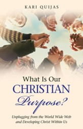 What Is Our Christian Purpose?: Unplugging from the World Wide Web and Developing Christ Within Us
