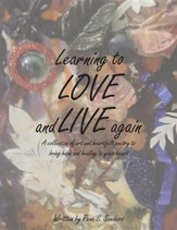 Learning to Love and Live Again: A Collection of Art and Heartfelt Poetry to Bring Hope and Healing to Your Heart