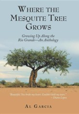 Where the Mesquite Tree Grows: Growing Up Along the Rio Grande - An Anthology