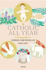 The Catholic All Year Compendium: Liturgical Living For Real Life