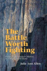 The Battle Worth Fighting: Raising Faith Guided Children in a Single Parent Home
