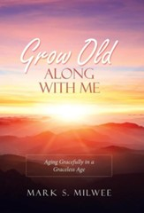 Grow Old Along with Me: Aging Gracefully in a Graceless Age