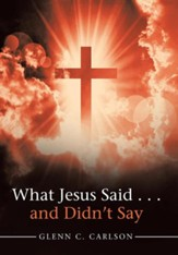 What Jesus Said . . . and Didn't Say