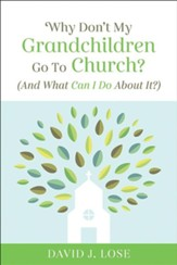 Why Don't My Grandchildren Go to Church?: And What Can I Do About It?