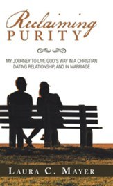 Reclaiming Purity: My Journey to  Live God's Way in a Christian Dating Relationship, and in Marriage
