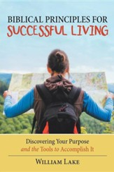 Biblical Principles for Successful Living: Discovering Your Purpose and the Tools to Accomplish It