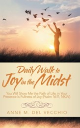 Daily Walk to Joy in the Midst: You Will Show Me the Path of Life; In Your Presence Is Fullness of Joy (Psalm 16:11, Nkjv)