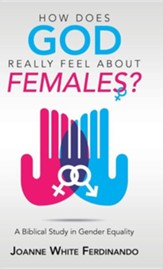 How Does God Really Feel about Females?: A Biblical Study in Gender Equality