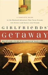 Girlfriends' Getaway : A Complete Guide to the Weekend Adventure that Turns Friends into Sisters and Sisters into Friends.
