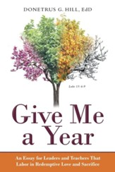 Give Me a Year: An Essay for Leaders and Teachers That Labor in Redemptive Love and Sacrifice