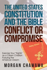 The United States Constitution and the Bible Conflict or Compromise: Exercise Your Rights as a Citizen Christian Pursuing the American Dream
