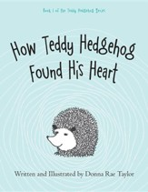How Teddy Hedgehog Found His Heart: Book 1 of the Teddy Hedgehog Series