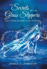 The Secrets of the Glass Slippers: God's Fulfilling Approach to Love & Marriage