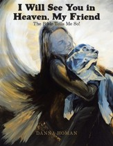 I Will See You in Heaven, My Friend: The Bible Tells Me So!